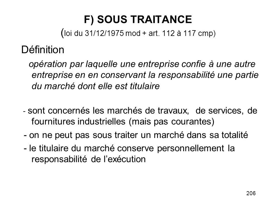 206 F) SOUS TRAITANCE ( loi du 31/12/1975 mod + art. 112 à 117 cmp) Définition opération par laquelle une entreprise confie à une autre entreprise en