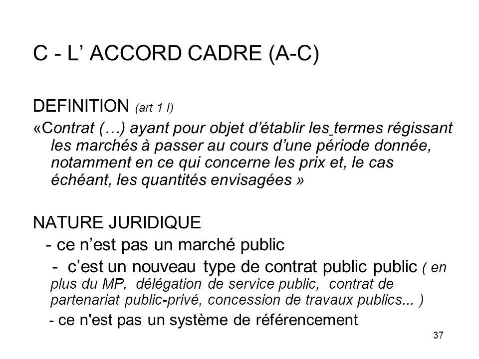 37 C - L ACCORD CADRE (A-C) DEFINITION (art 1 I) «Contrat (…) ayant pour objet détablir les termes régissant les marchés à passer au cours dune périod