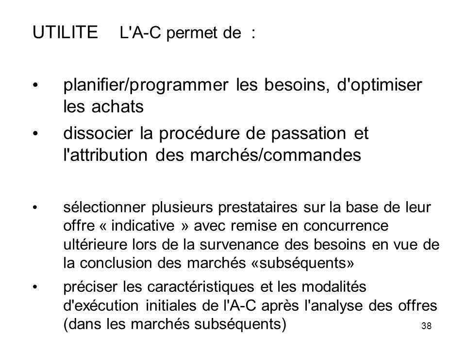 38 UTILITE L'A-C permet de : planifier/programmer les besoins, d'optimiser les achats dissocier la procédure de passation et l'attribution des marchés