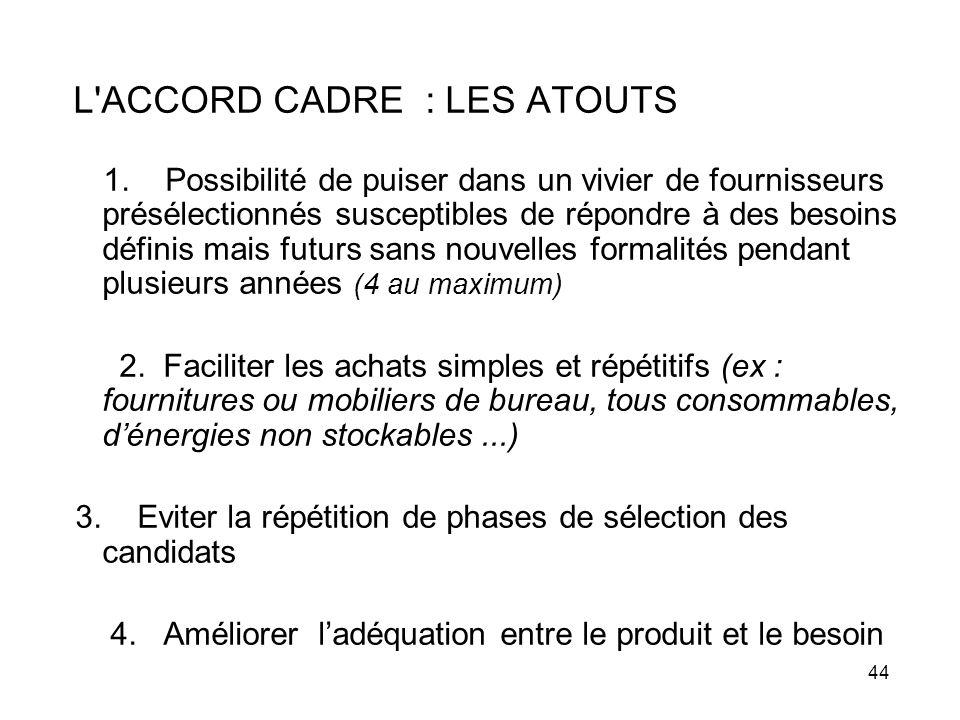 44 L'ACCORD CADRE : LES ATOUTS 1. Possibilité de puiser dans un vivier de fournisseurs présélectionnés susceptibles de répondre à des besoins définis