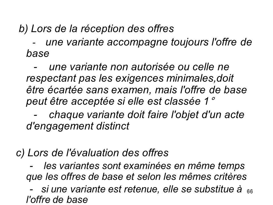 66 b) Lors de la réception des offres - une variante accompagne toujours l'offre de base - une variante non autorisée ou celle ne respectant pas les e