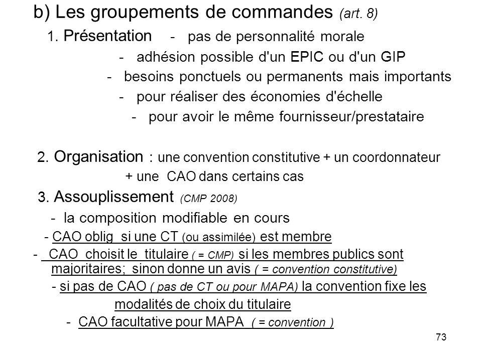 73 b) Les groupements de commandes (art. 8) 1. Présentation - pas de personnalité morale - adhésion possible d'un EPIC ou d'un GIP - besoins ponctuels