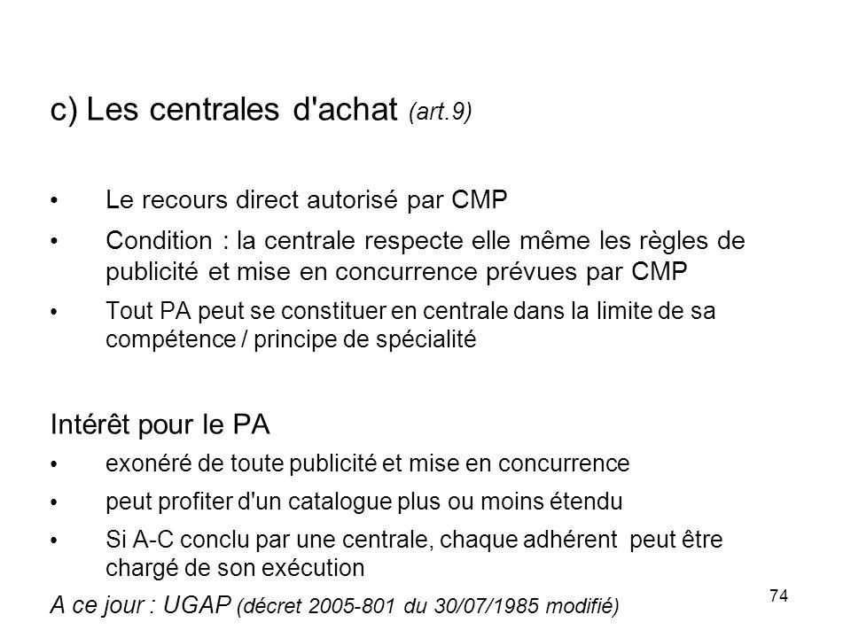 74 c) Les centrales d'achat (art.9) Le recours direct autorisé par CMP Condition : la centrale respecte elle même les règles de publicité et mise en c
