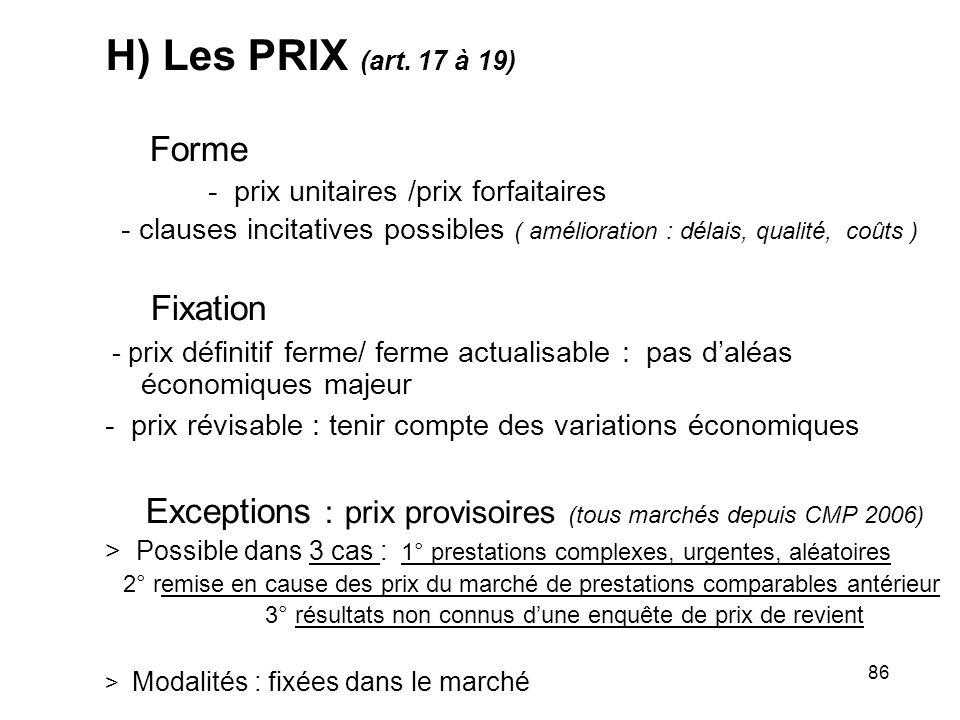 86 H) Les PRIX (art. 17 à 19) Forme - prix unitaires /prix forfaitaires - clauses incitatives possibles ( amélioration : délais, qualité, coûts ) Fixa