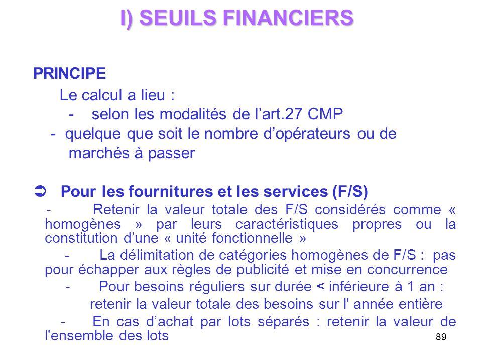 89 I) SEUILS FINANCIERS PRINCIPE Le calcul a lieu : - selon les modalités de lart.27 CMP - quelque que soit le nombre dopérateurs ou de marchés à pass