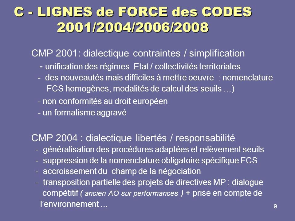 9 C – C - LIGNES de FORCE des CODES 2001/2004/2006/2008 CMP 2001: dialectique contraintes / simplification - unification des régimes Etat / collectivi