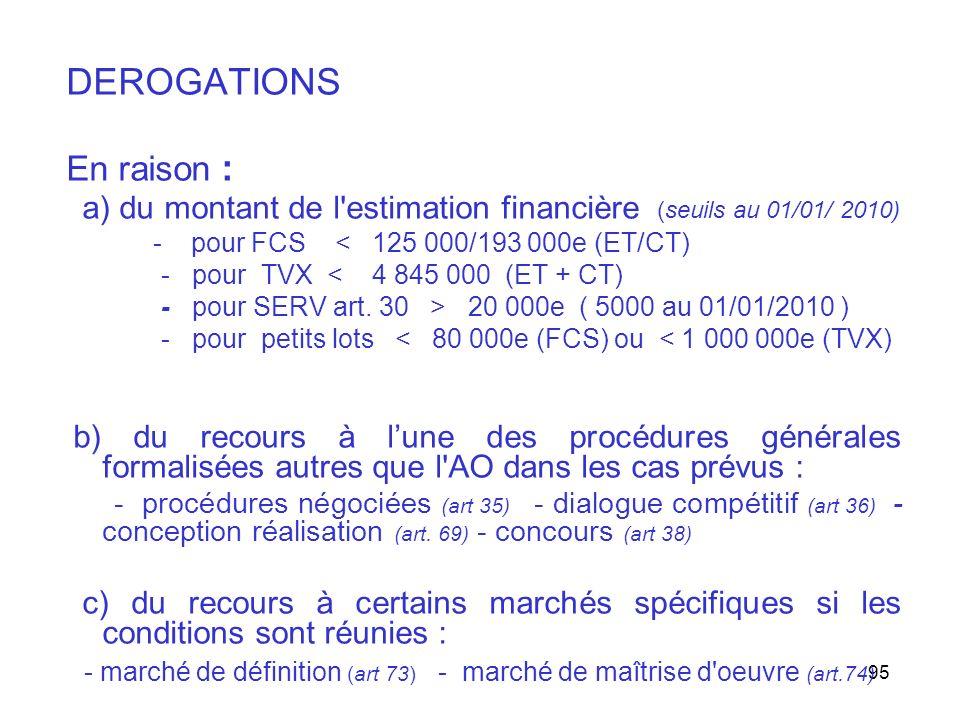 95 DEROGATIONS En raison : a) du montant de l'estimation financière (seuils au 01/01/ 2010) - pour FCS < 125 000/193 000e (ET/CT) - pour TVX < 4 845 0