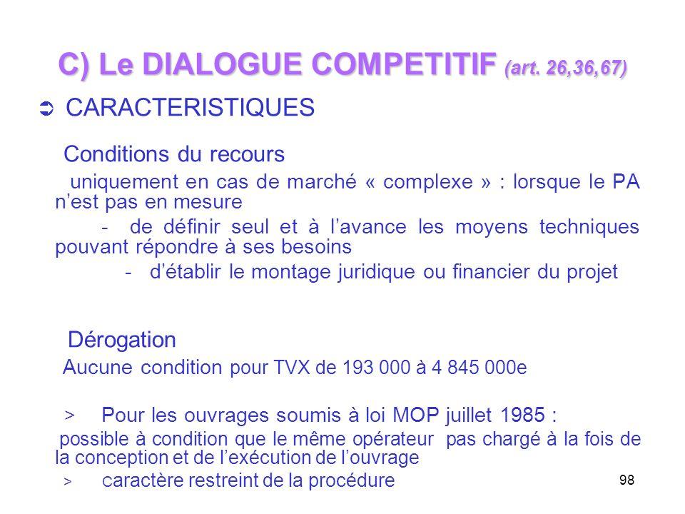 98 C) Le DIALOGUE COMPETITIF (art. 26,36,67) CARACTERISTIQUES Conditions du recours uniquement en cas de marché « complexe » : lorsque le PA nest pas