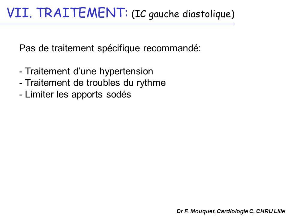 VII. TRAITEMENT: (IC gauche diastolique) Dr F. Mouquet, Cardiologie C, CHRU Lille Pas de traitement spécifique recommandé: - Traitement dune hypertens