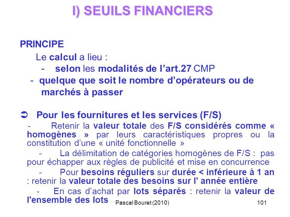 Pascal Bouret (2010)101 I) SEUILS FINANCIERS PRINCIPE Le calcul a lieu : - selon les modalités de lart.27 CMP - quelque que soit le nombre dopérateurs