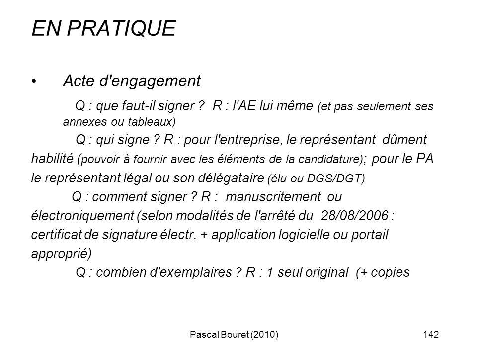 Pascal Bouret (2010)142 EN PRATIQUE Acte d'engagement Q : que faut-il signer ? R : l'AE lui même (et pas seulement ses annexes ou tableaux) Q : qui si