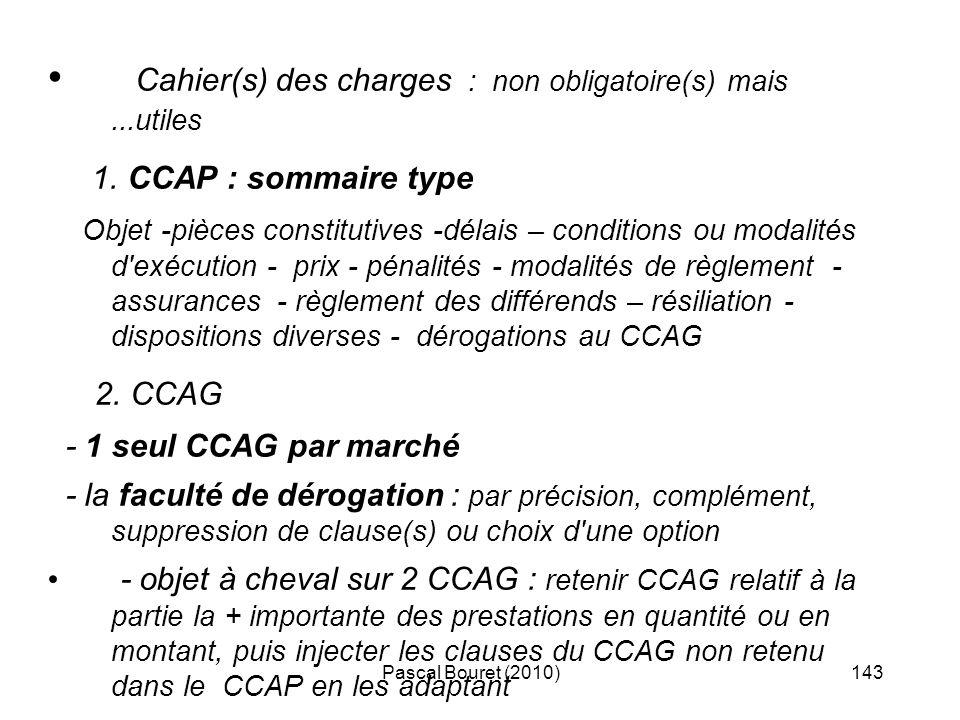 Pascal Bouret (2010)143 Cahier(s) des charges : non obligatoire(s) mais...utiles 1. CCAP : sommaire type Objet -pièces constitutives -délais – conditi