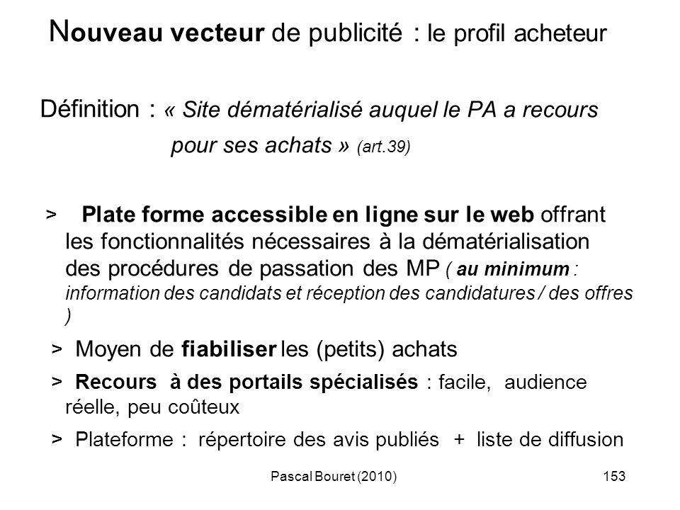 Pascal Bouret (2010)153 N ouveau vecteur de publicité : le profil acheteur Définition : « Site dématérialisé auquel le PA a recours pour ses achats »