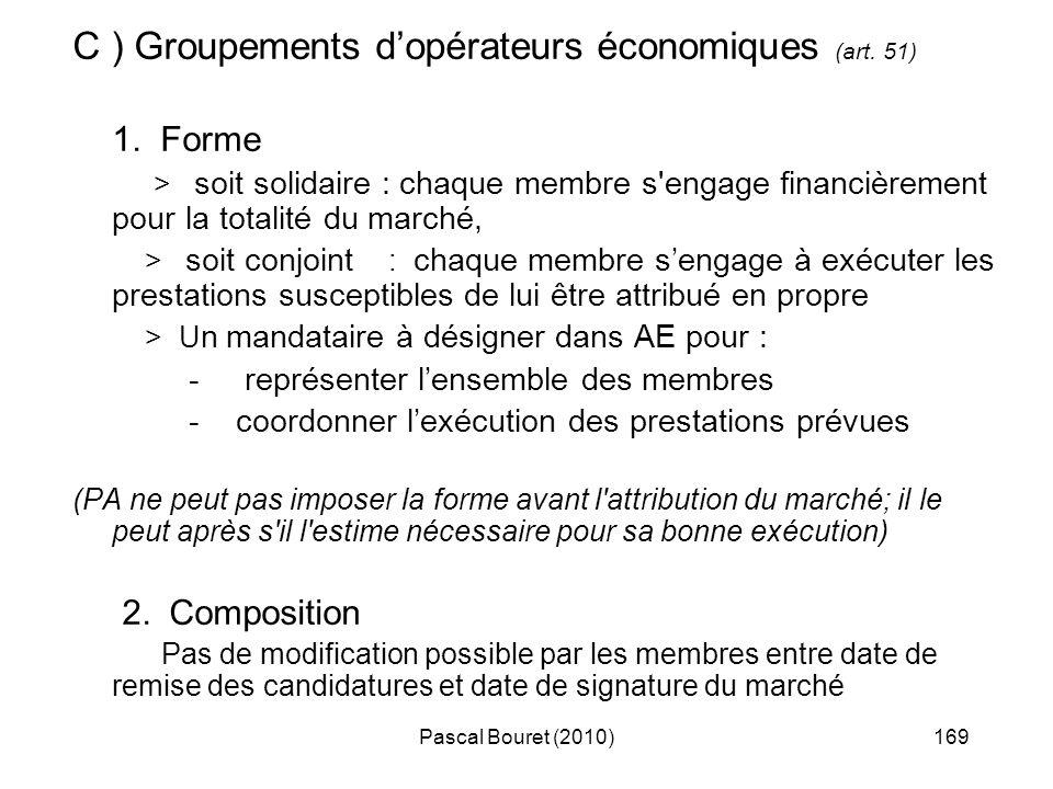 Pascal Bouret (2010)169 C ) Groupements dopérateurs économiques (art. 51) 1. Forme > soit solidaire : chaque membre s'engage financièrement pour la to