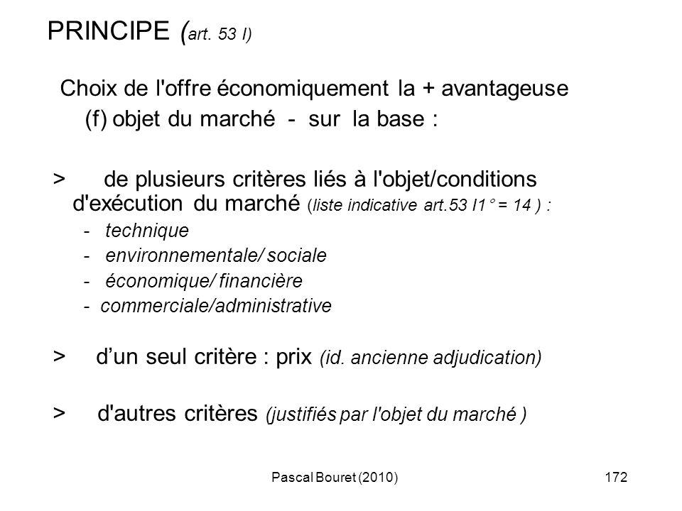 Pascal Bouret (2010)172 PRINCIPE ( art. 53 I) Choix de l'offre économiquement la + avantageuse (f) objet du marché - sur la base : > de plusieurs crit