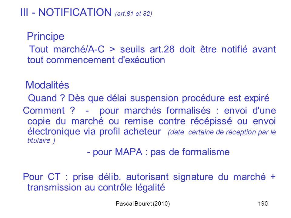 Pascal Bouret (2010)190 III - NOTIFICATION (art.81 et 82) Principe Tout marché/A-C > seuils art.28 doit être notifié avant tout commencement d'exécuti