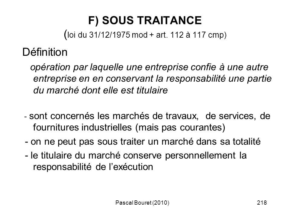 Pascal Bouret (2010)218 F) SOUS TRAITANCE ( loi du 31/12/1975 mod + art. 112 à 117 cmp) Définition opération par laquelle une entreprise confie à une