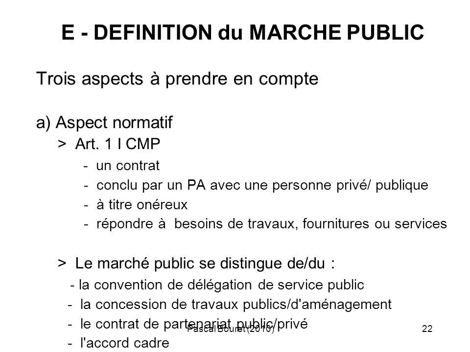 Pascal Bouret (2010)22 E - DEFINITION du MARCHE PUBLIC Trois aspects à prendre en compte a) Aspect normatif > Art. 1 I CMP - un contrat - conclu par u