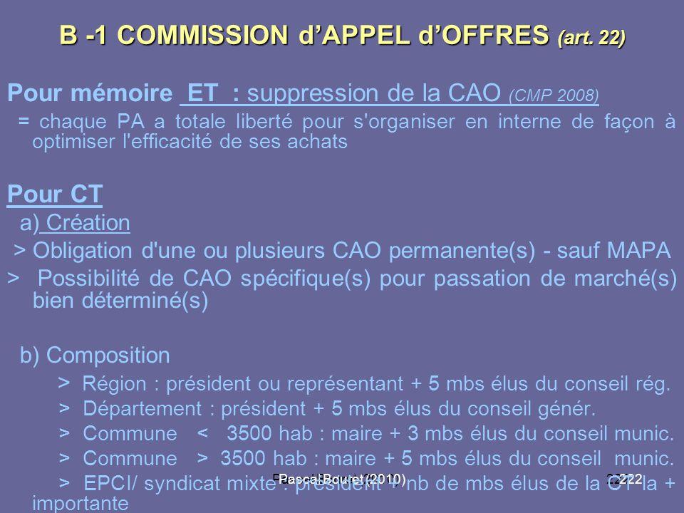 Pascal Bouret (2010)222 Pascal Bouret (2010) B -1 COMMISSION dAPPEL dOFFRES (art. 22) Pour mémoire ET : suppression de la CAO (CMP 2008) = chaque PA a