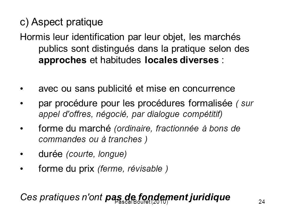 Pascal Bouret (2010)24 c) Aspect pratique Hormis leur identification par leur objet, les marchés publics sont distingués dans la pratique selon des ap