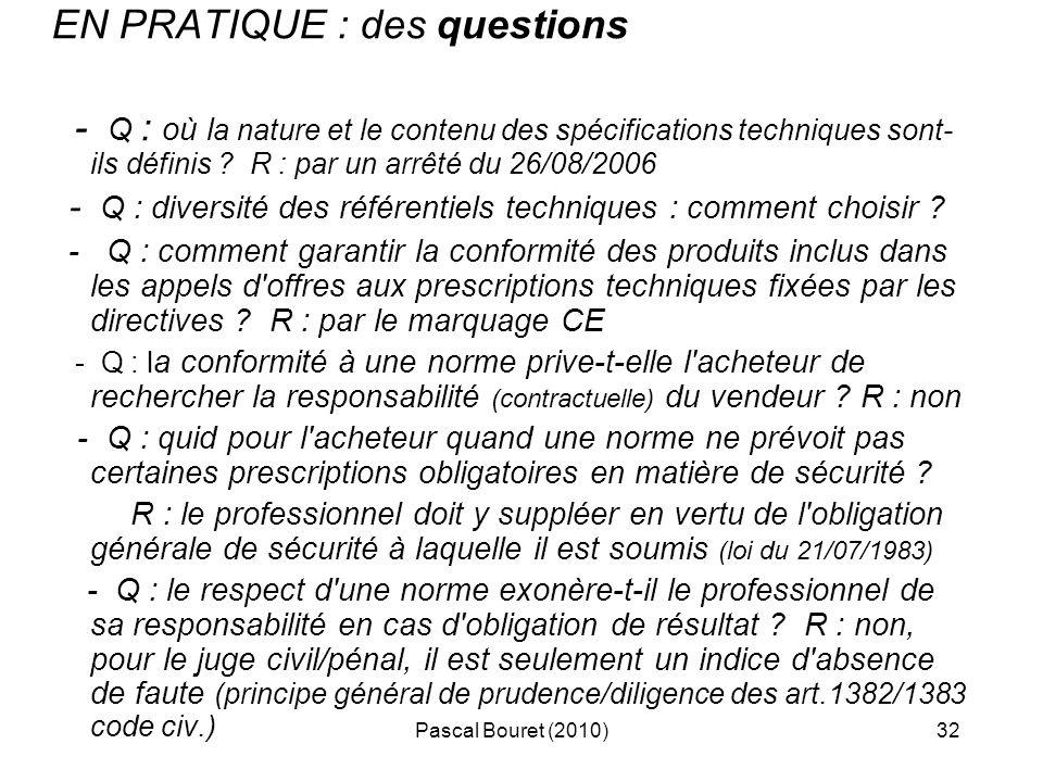 Pascal Bouret (2010)32 EN PRATIQUE : des questions - Q : où l a nature et le contenu des spécifications techniques sont- ils définis ? R : par un arrê