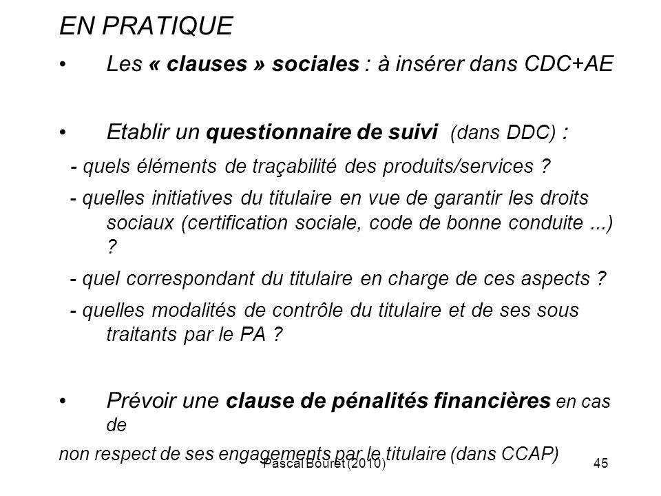 Pascal Bouret (2010)45 EN PRATIQUE Les « clauses » sociales : à insérer dans CDC+AE Etablir un questionnaire de suivi (dans DDC) : - quels éléments de