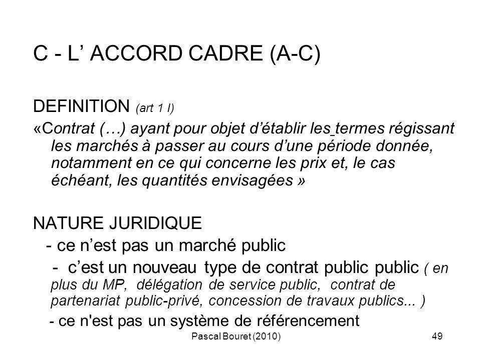 Pascal Bouret (2010)49 C - L ACCORD CADRE (A-C) DEFINITION (art 1 I) «Contrat (…) ayant pour objet détablir les termes régissant les marchés à passer