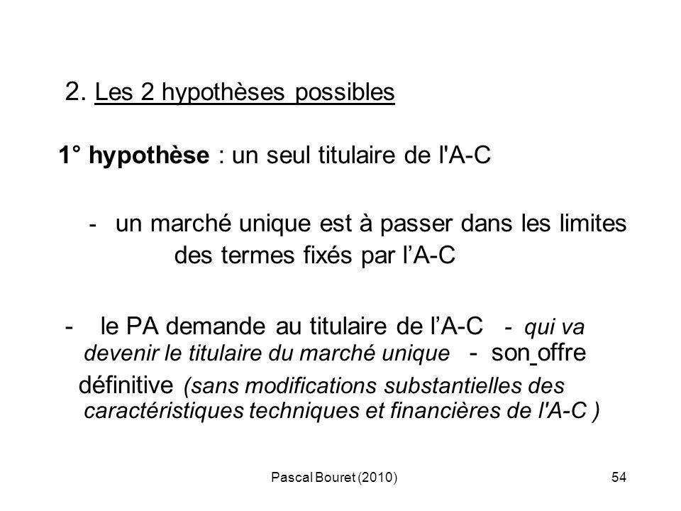 Pascal Bouret (2010)54 2. Les 2 hypothèses possibles 1° hypothèse : un seul titulaire de l'A-C - un marché unique est à passer dans les limites des te
