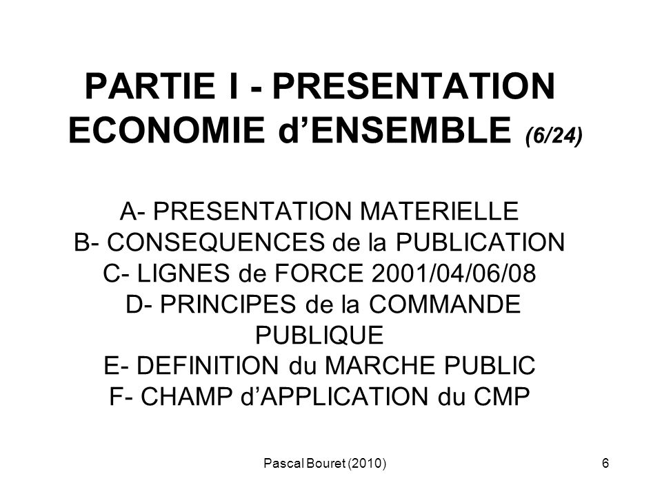 Pascal Bouret (2010)6 PARTIE I - PRESENTATION ECONOMIE dENSEMBLE (6/24) A- PRESENTATION MATERIELLE B- CONSEQUENCES de la PUBLICATION C- LIGNES de FORCE 2001/04/06/08 D- PRINCIPES de la COMMANDE PUBLIQUE E- DEFINITION du MARCHE PUBLIC F- CHAMP dAPPLICATION du CMP