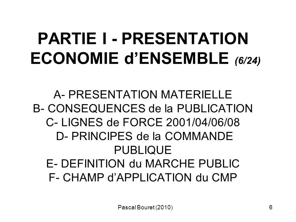 Pascal Bouret (2010)7 A - PRESENTATION MATERIELLE > 3 codes en 5 ans (2001/2004/2006) > CMP 2006 : construction classique, volumineux, (177 art contre 138 en 2004 ) plus technique, lisible : en trois parties (1°: pouvoirs adjudicateurs (art 1 à 133) 2° : entités adjudicatrices (art 134 à 175) 3° dispositions diverses (art 176 à 177) + 2 décrets modificatifs à vocation conjoncturelle : : 17/12/2008 et 19/12/2008 + 2 décrets à vocation plus «structurelle » : : n° 2009-1086 du 02/06/2006 dit « effets utiles » (!) n° 2009-515 du 07/05/2009 « recours »