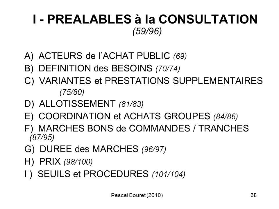 Pascal Bouret (2010)68 I - PREALABLES à la CONSULTATION (59/96) A) ACTEURS de lACHAT PUBLIC (69) B) DEFINITION des BESOINS (70/74) C) VARIANTES et PRE