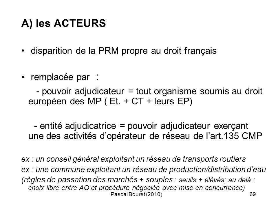 Pascal Bouret (2010)69 A) les ACTEURS disparition de la PRM propre au droit français remplacée par : - pouvoir adjudicateur = tout organisme soumis au