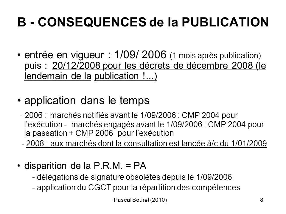 Pascal Bouret (2010)9 En PRATIQUE : - Le pouvoir adjudicateur ( PA) remplace la PRM ( = conséquences sur lorganisation, le fonctionnement … ) -Faire un inventaire exhaustif des délégations en cours - Mettre à jour : - délibérations (CT + EP) et arrêtés (ET) + délégations - guides et référentiels internes (de procédures, dachats...) - documents type (CCP, acte dengagement…) - au 20/12/2008 : changements de seuils pour MAPA :4000 à 20 000 e retour à 4000 e au 01/05/2010 + suppression du seuil 193 /125 000e pour TVX = simples possibilités pour le PA et non obligations