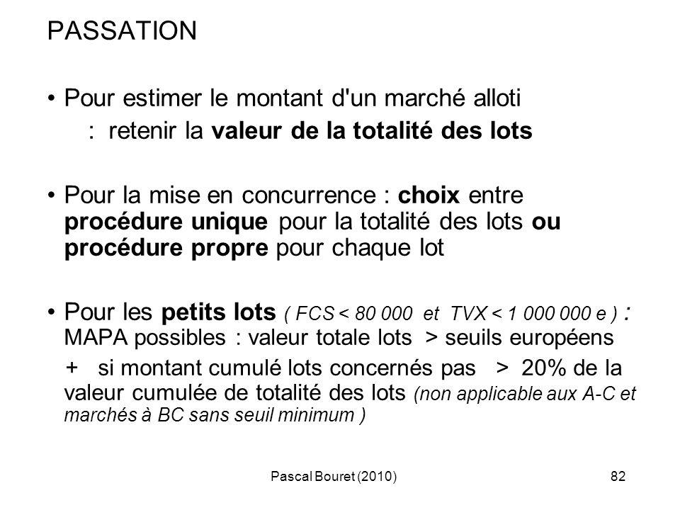 Pascal Bouret (2010)82 PASSATION Pour estimer le montant d'un marché alloti : retenir la valeur de la totalité des lots Pour la mise en concurrence :