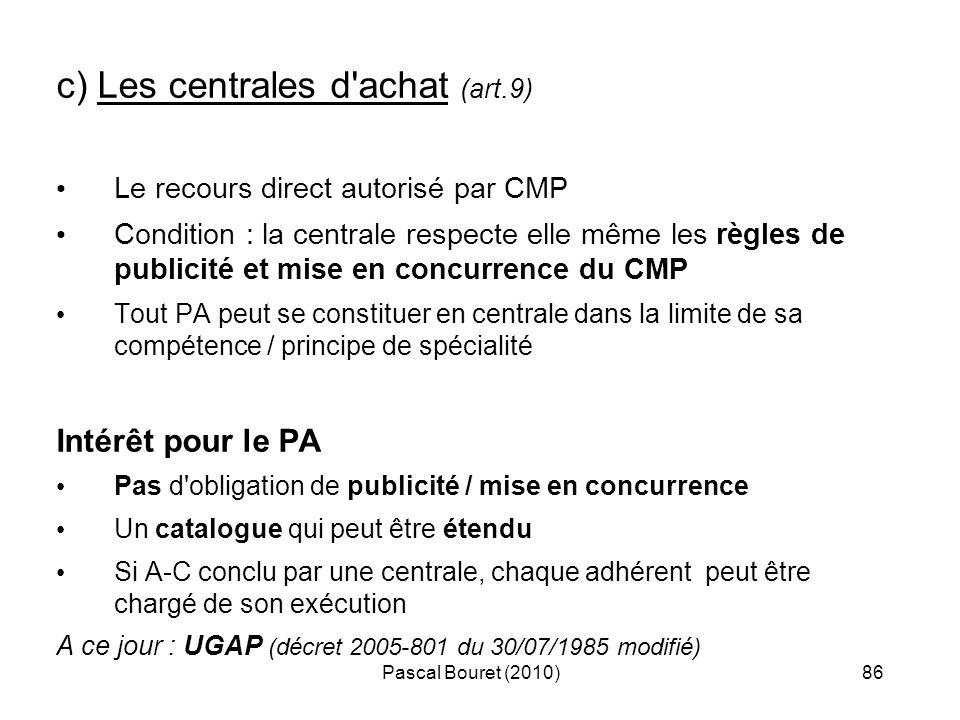 Pascal Bouret (2010)86 c) Les centrales d'achat (art.9) Le recours direct autorisé par CMP Condition : la centrale respecte elle même les règles de pu