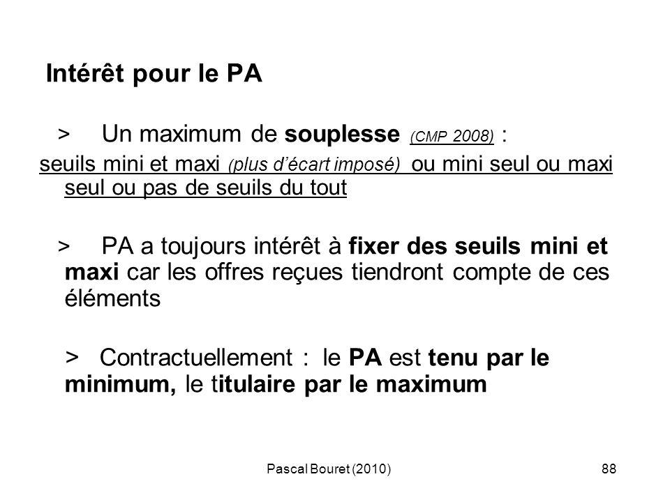 Pascal Bouret (2010)88 Intérêt pour le PA > Un maximum de souplesse (CMP 2008) : seuils mini et maxi ( plus décart imposé) ou mini seul ou maxi seul o