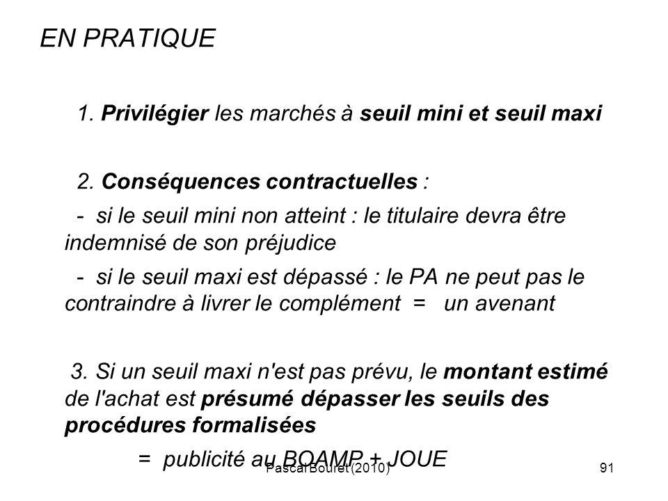 Pascal Bouret (2010)91 EN PRATIQUE 1. Privilégier les marchés à seuil mini et seuil maxi 2. Conséquences contractuelles : - si le seuil mini non attei
