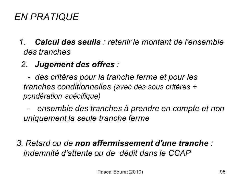 Pascal Bouret (2010)95 EN PRATIQUE 1. Calcul des seuils : retenir le montant de l'ensemble des tranches 2. Jugement des offres : - des critères pour l
