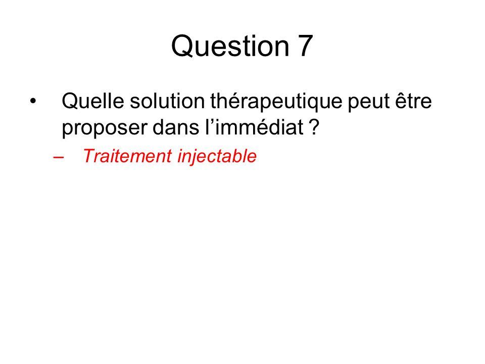 Question 7 Quelle solution thérapeutique peut être proposer dans limmédiat ? –Traitement injectable