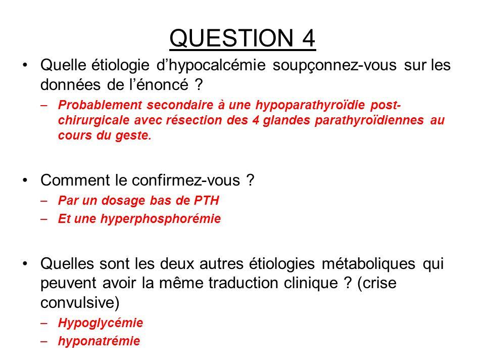 QUESTION 4 Quelle étiologie dhypocalcémie soupçonnez-vous sur les données de lénoncé ? –Probablement secondaire à une hypoparathyroïdie post- chirurgi