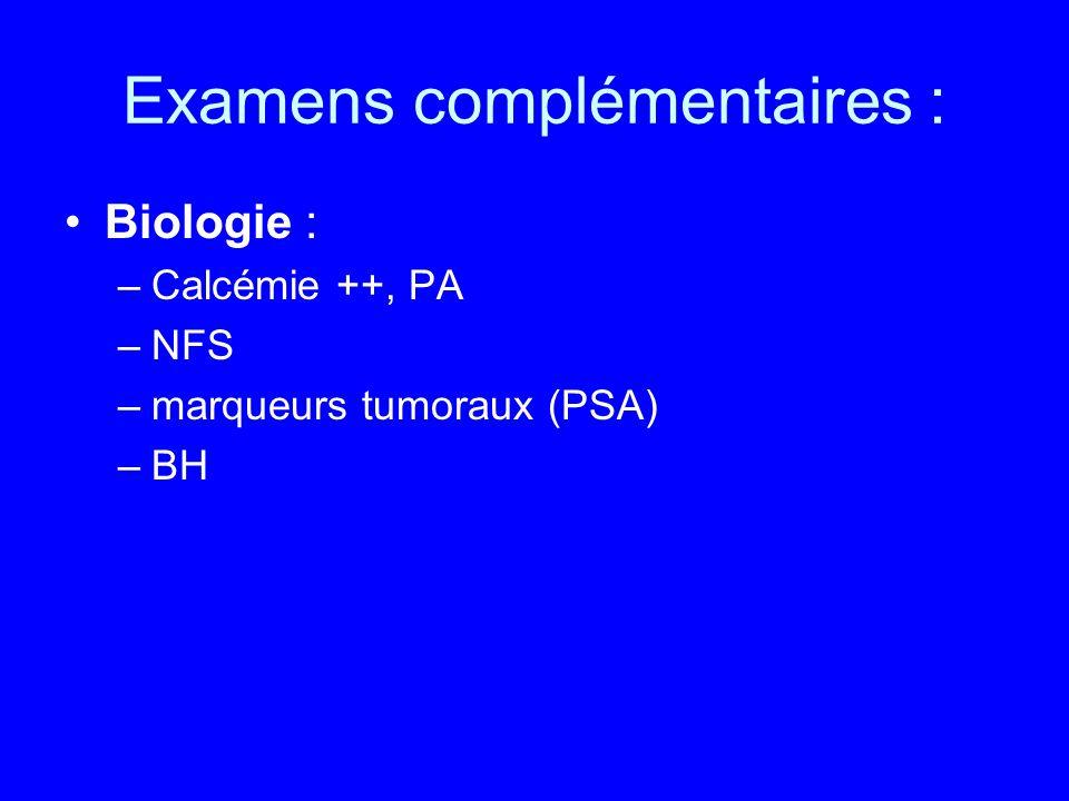 Examens complémentaires : Biologie : –Calcémie ++, PA –NFS –marqueurs tumoraux (PSA) –BH