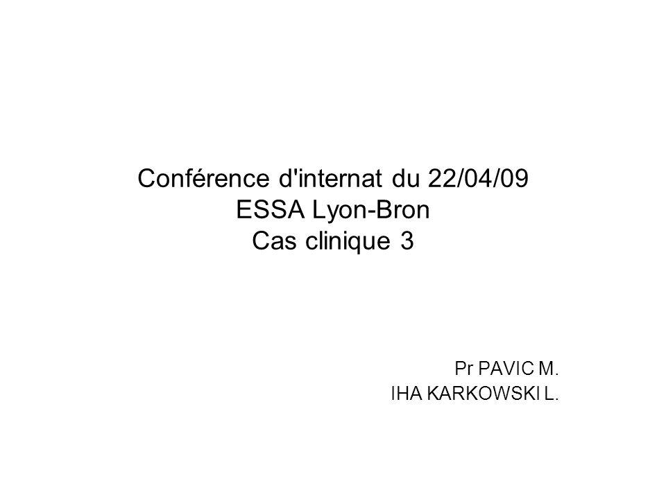 Conférence d'internat du 22/04/09 ESSA Lyon-Bron Cas clinique 3 Pr PAVIC M. IHA KARKOWSKI L.