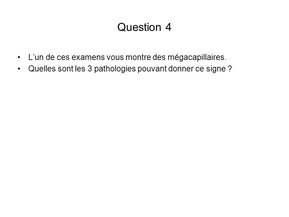 Question 4 Lun de ces examens vous montre des mégacapillaires. Quelles sont les 3 pathologies pouvant donner ce signe ?