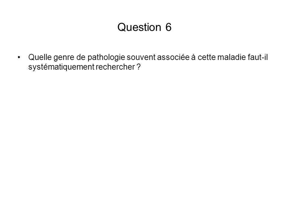 Question 6 Quelle genre de pathologie souvent associée à cette maladie faut-il systématiquement rechercher ?