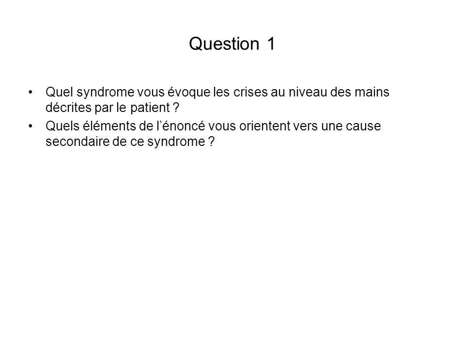 Question 1 Quel syndrome vous évoque les crises au niveau des mains décrites par le patient ? Quels éléments de lénoncé vous orientent vers une cause