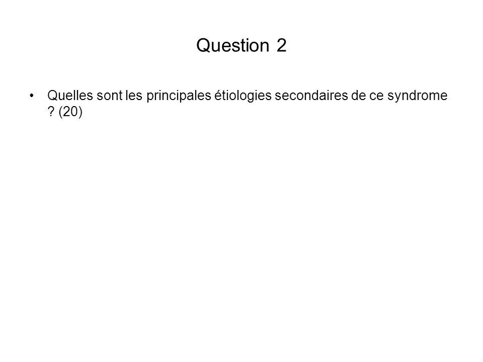 Question 2 Quelles sont les principales étiologies secondaires de ce syndrome ? (20)