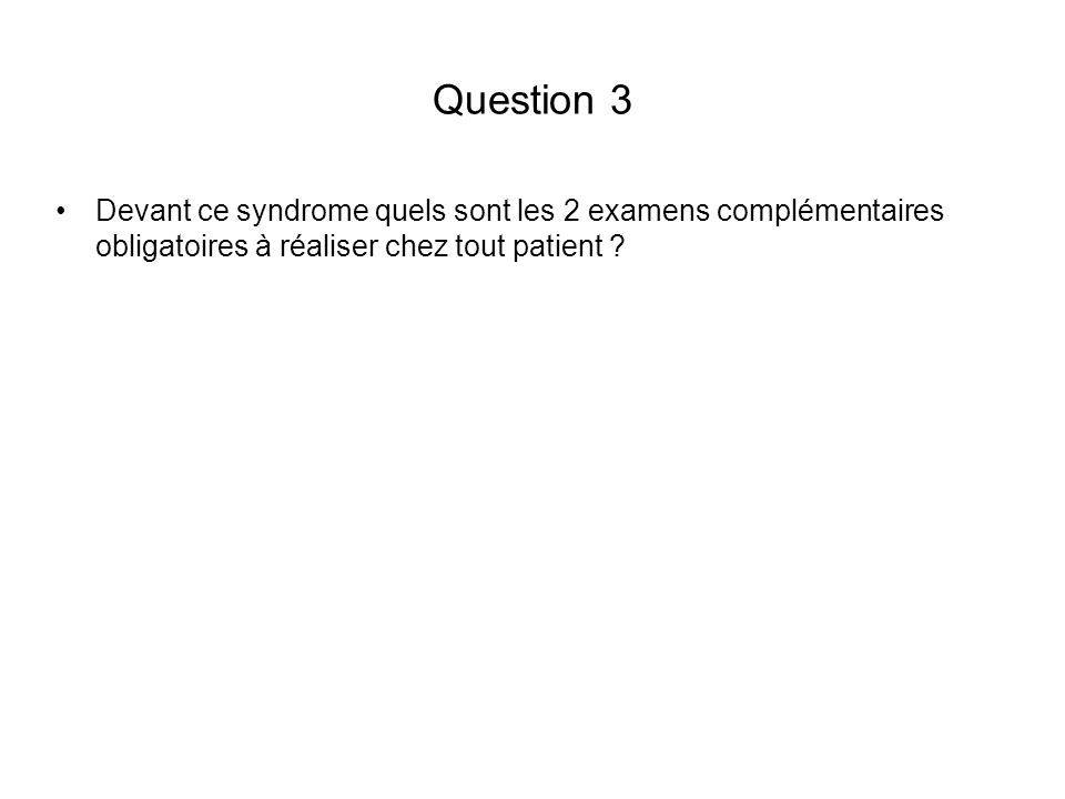 Question 3 Devant ce syndrome quels sont les 2 examens complémentaires obligatoires à réaliser chez tout patient ?