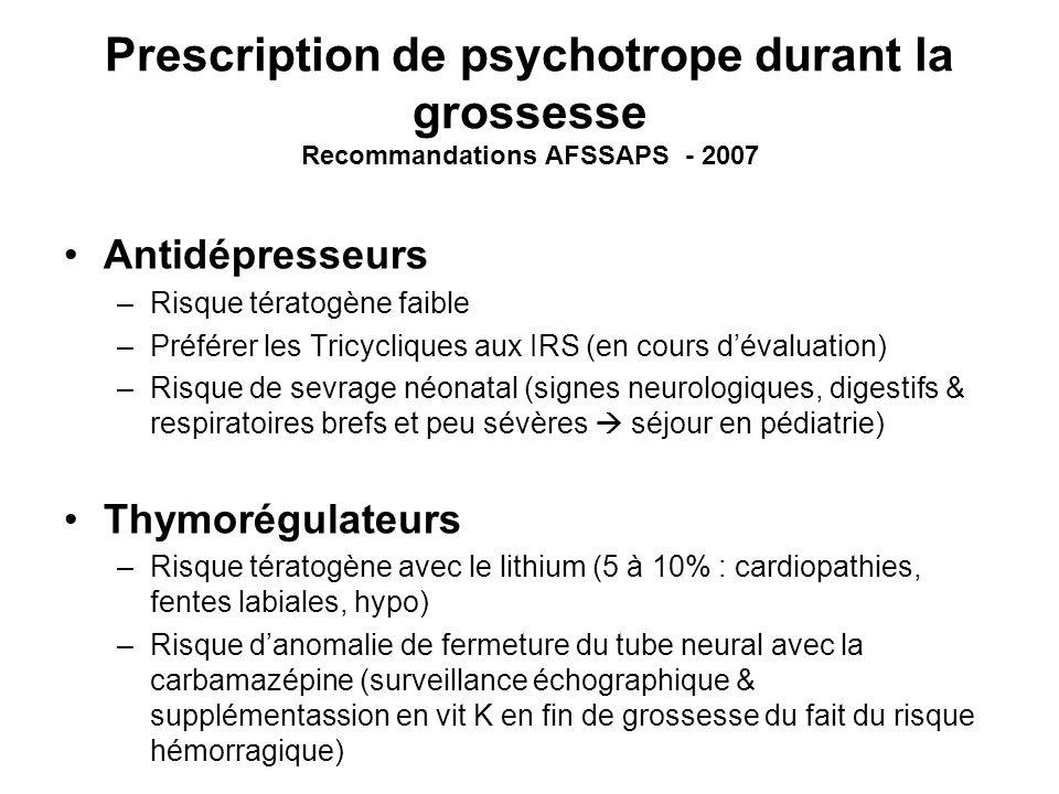 Prescription de psychotrope durant la grossesse Recommandations AFSSAPS - 2007 Antidépresseurs –Risque tératogène faible –Préférer les Tricycliques au