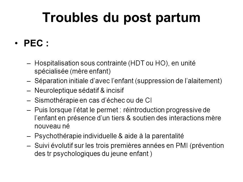 Troubles du post partum PEC : –Hospitalisation sous contrainte (HDT ou HO), en unité spécialisée (mère enfant) –Séparation initiale davec lenfant (sup