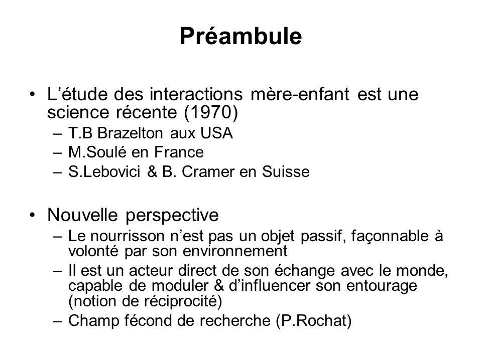Préambule Létude des interactions mère-enfant est une science récente (1970) –T.B Brazelton aux USA –M.Soulé en France –S.Lebovici & B. Cramer en Suis